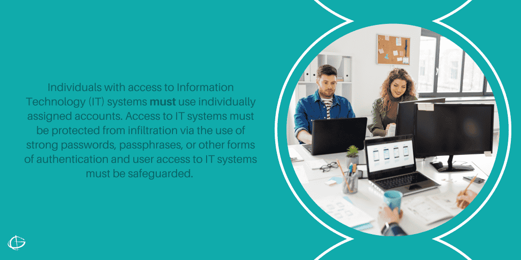 Individuals with access to Information Technology (IT) systems must use individually assigned accounts. Access to IT systems must be protected from infiltration via the use of strong passwords, passphrases, or other forms of authentication and user access to IT systems must be safeguarded.