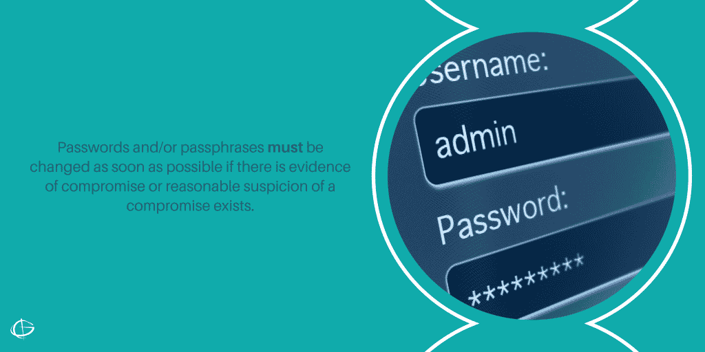 Passwords and/or passphrases must be changed as soon as possible if there is evidence of compromise or reasonable suspicion of a compromise exists.