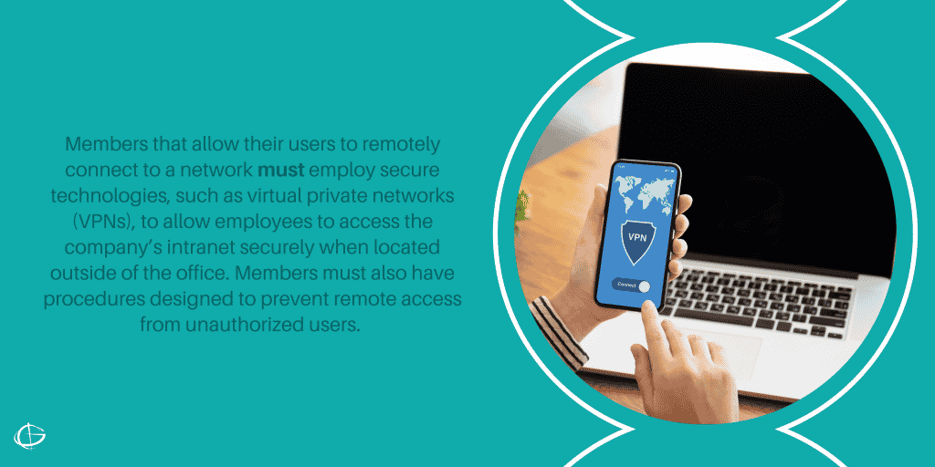 Members that allow their users to remotely connect to a network must employ secure technologies, such as virtual private networks (VPNs), to allow employees to access the company's intranet securely when located outside of the office. Members must also have procedures designed to prevent remote access from unauthorized users.