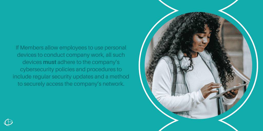 If Members allow employees to use personal devices to conduct company work, all such devices must adhere to the company's cybersecurity policies and procedures to include regular security updates and a method to securely access the company's network.