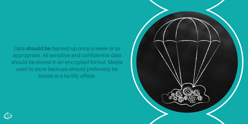 Data should be backed up once a week or as appropriate. All sensitive and confidential data should be stored in an encrypted format. Media used to store backups should preferably be stored at a facility offsite.