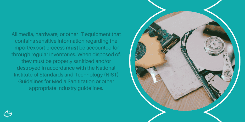 All media, hardware, or other IT equipment that contains sensitive information regarding the import/export process must be accounted for through regular inventories. When disposed of, they must be properly sanitized and/or destroyed in accordance with the National Institute of Standards and Technology (NIST) Guidelines for Media Sanitization or other appropriate industry guidelines.