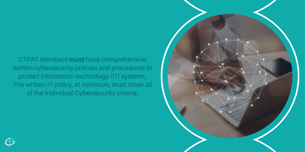 CTPAT Members must have comprehensive written cybersecurity policies and procedures to protect information technology (IT) systems. The written IT policy, at minimum, must cover all of the individual Cybersecurity criteria.