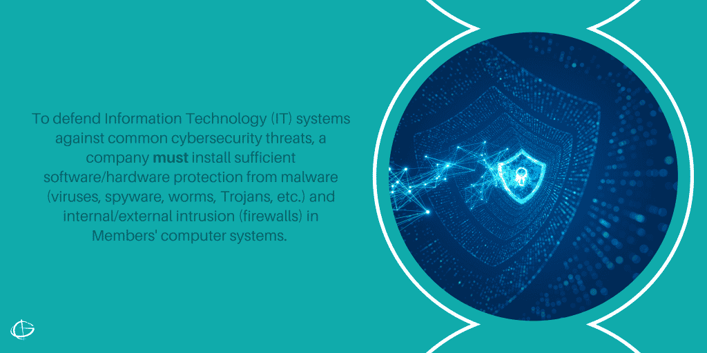 To defend Information Technology (IT) systems against common cybersecurity threats, a company must install sufficient software/hardware protection from malware (viruses, spyware, worms, Trojans, etc.) and internal/external intrusion (firewalls) in Members' computer systems.