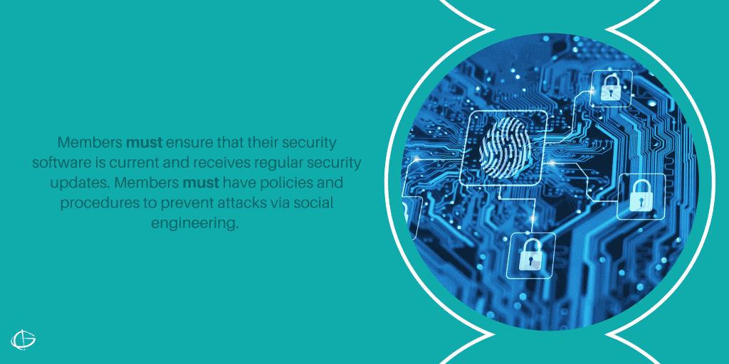 Members must ensure that their security software is current and receives regular security updates. Members must have policies and procedures to prevent attacks via social engineering.
