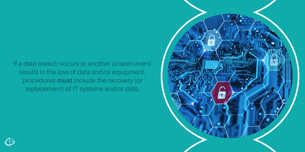 If a data breach occurs or another unseen event results in the loss of data and/or equipment, procedures must include the recovery (or replacement) of IT systems and/or data.