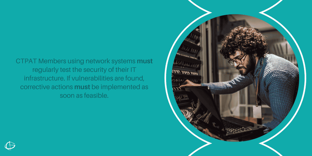 CTPAT Members using network systems must regularly test the security of their IT infrastructure. If vulnerabilities are found, corrective actions must be implemented as soon as feasible.