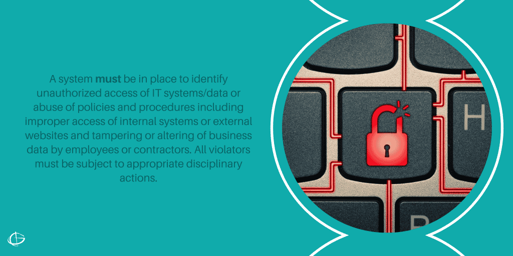 A system must be in place to identify unauthorized access of IT systems/data or abuse of policies and procedures including improper access of internal systems or external websites and tampering or altering of business data by employees or contractors. All violators must be subject to appropriate disciplinary actions.