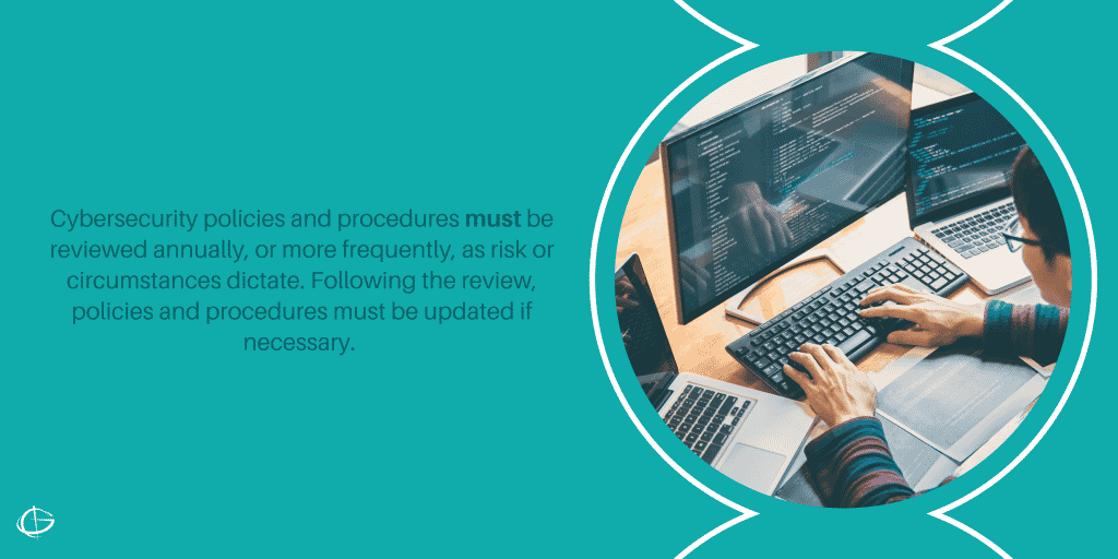 Cybersecurity policies and procedures must be reviewed annually, or more frequently, as risk or circumstances dictate. Following the review, policies and procedures must be updated if necessary.